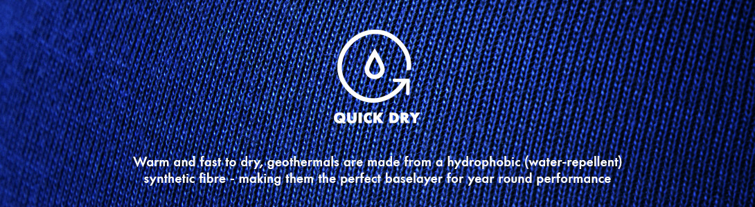 Quick Dry, Warm and fast to dry, geothermals are made from a hydrophobic (water-repellent) synthetic fibre - making them the perfect baselayer for year round performance