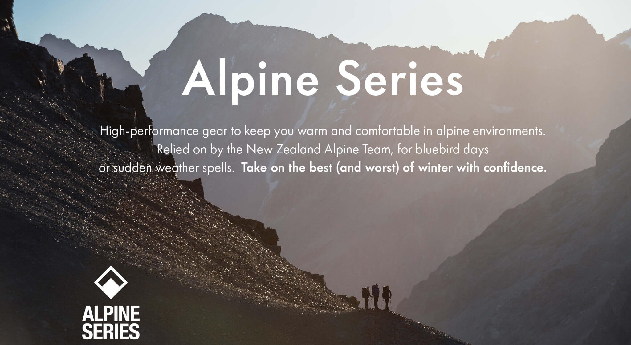 Alpine Series - High-performance gear to keep you warm and comfortable in alpine environments. Relied on by the New Zealand Alpine Team, for bluebird days or sudden weather spells. Take on the best (and worst) of winter with confidence.