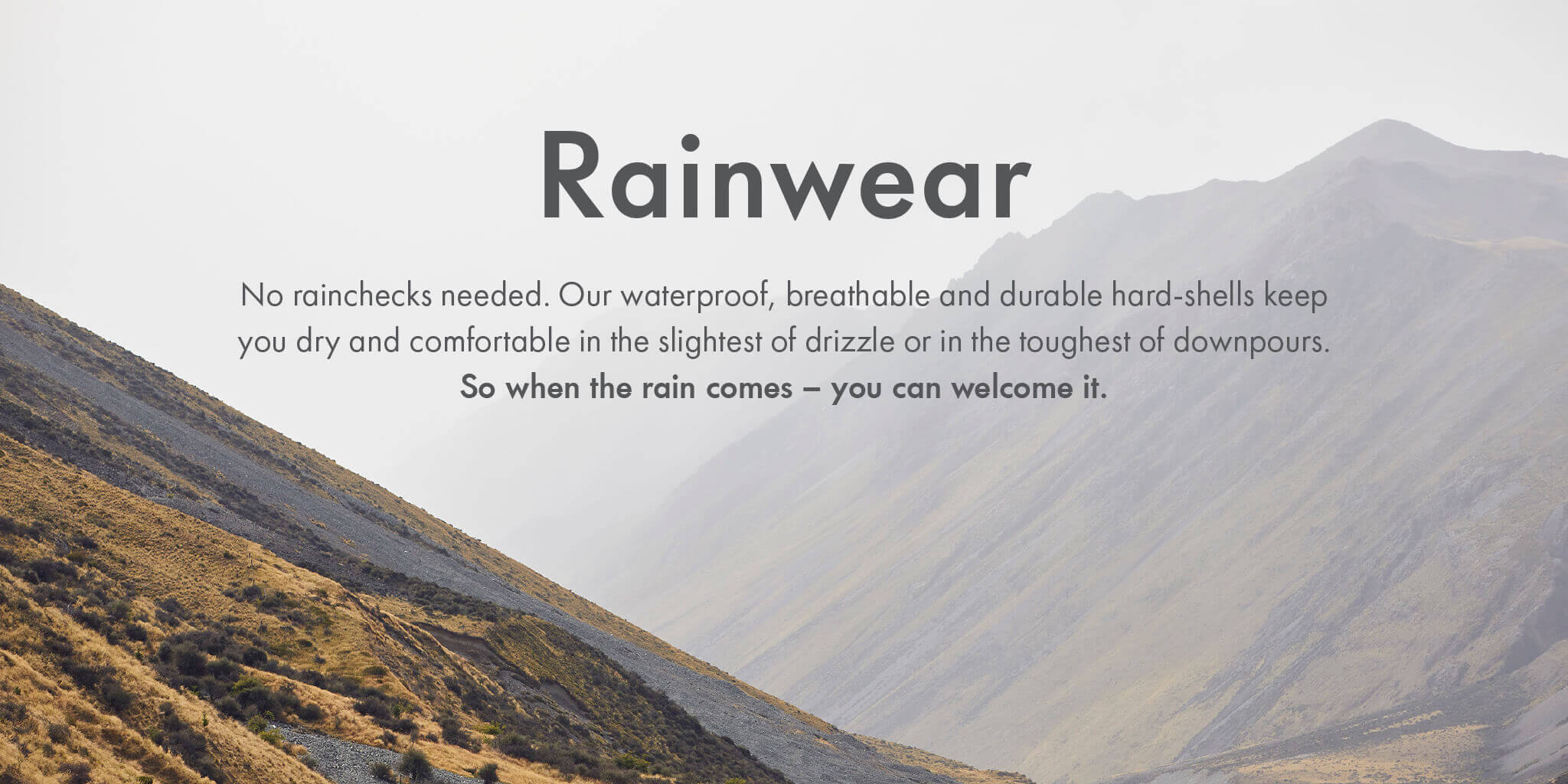 Rainwear - No rainchecks needed. Our waterproof, breathable and durable hard-shells keep you dry and comfortable in slightest of drizzle or in the toughest of downpours.So when the rain comes – you can welcome it.